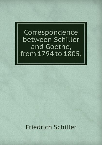 Schiller Friedrich Correspondence between Schiller and Goethe, from 1794 to 1805;