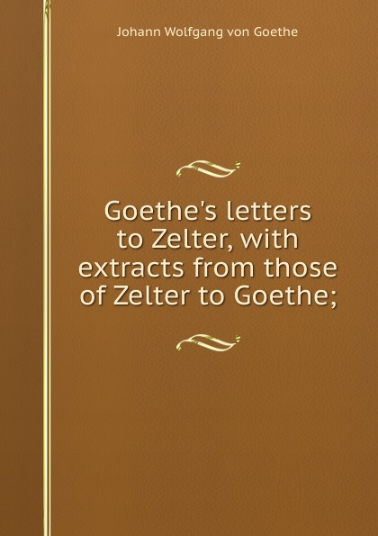И. В. Гёте Goethe.s letters to Zelter, with extracts from those of Zelter to Goethe; johann wolfgang von goethe karl friedrich zelter arthur duke coleridge goethe s letters to zelter