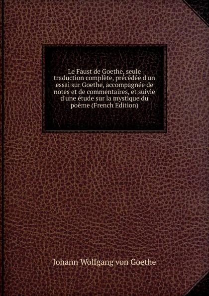 И. В. Гёте Le Faust de Goethe, seule traduction complete, precedee d.un essai sur Goethe, accompagnee de notes et de commentaires, et suivie d.une etude sur la mystique du poeme (French Edition)