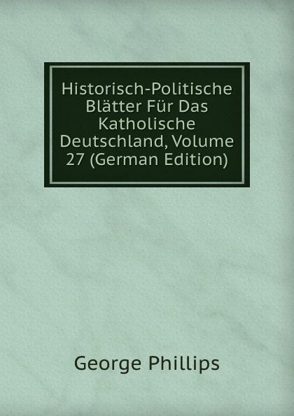 George Phillips Historisch-Politische Blatter Fur Das Katholische Deutschland, Volume 27 (German Edition) george phillips historisch politische blatter fur das katholische deutschland volume 5 german edition