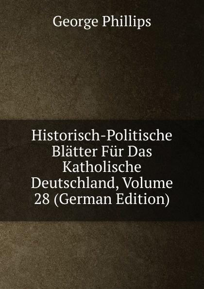 George Phillips Historisch-Politische Blatter Fur Das Katholische Deutschland, Volume 28 (German Edition) george phillips historisch politische blatter fur das katholische deutschland volume 5 german edition
