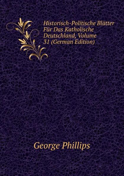 George Phillips Historisch-Politische Blatter Fur Das Katholische Deutschland, Volume 31 (German Edition) george phillips historisch politische blatter fur das katholische deutschland volume 5 german edition