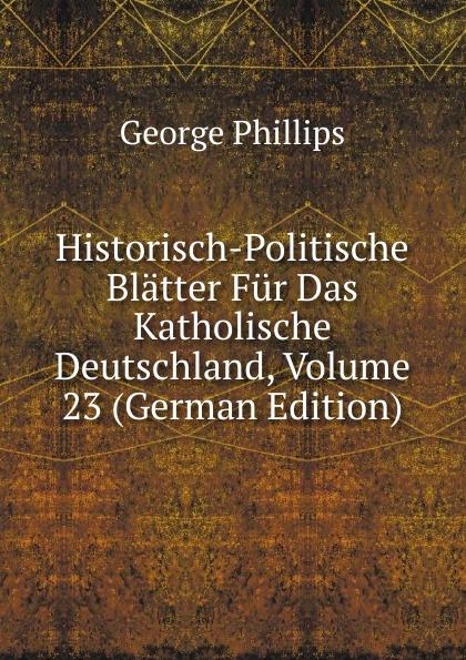 George Phillips Historisch-Politische Blatter Fur Das Katholische Deutschland, Volume 23 (German Edition) george phillips historisch politische blatter fur das katholische deutschland volume 5 german edition