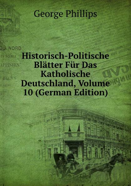 George Phillips Historisch-Politische Blatter Fur Das Katholische Deutschland, Volume 10 (German Edition) george phillips historisch politische blatter fur das katholische deutschland volume 5 german edition