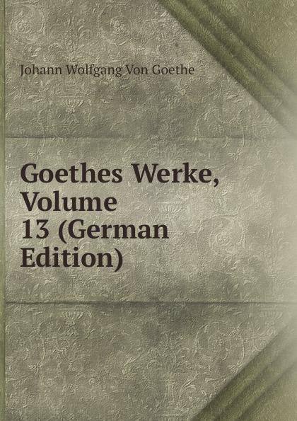 И. В. Гёте Goethes Werke, Volume 13 (German Edition) и в гёте goethes werke part 2 volume 11 german edition