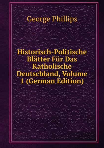 George Phillips Historisch-Politische Blatter Fur Das Katholische Deutschland, Volume 1 (German Edition) george phillips historisch politische blatter fur das katholische deutschland volume 5 german edition