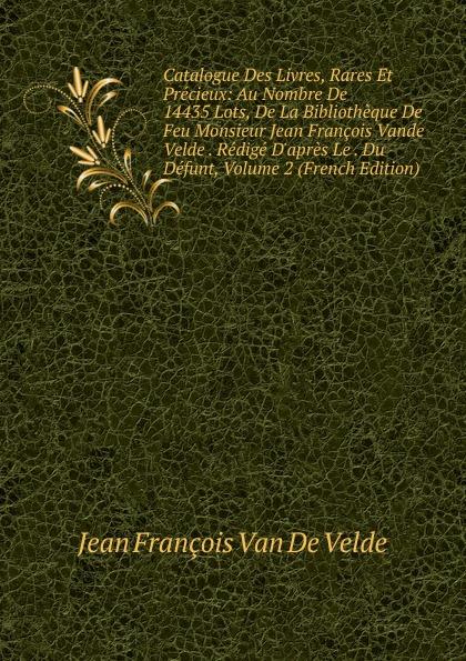 Jean François Van De Velde Catalogue Des Livres, Rares Et Precieux: Au Nombre De 14435 Lots, De La Bibliotheque De Feu Monsieur Jean Francois Vande Velde . Redige D.apres Le . Du Defunt, Volume 2 (French Edition) недорго, оригинальная цена