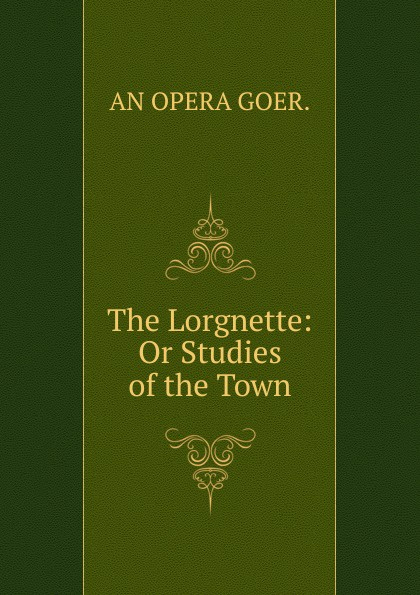 AN OPERA GOER. The Lorgnette: Or Studies of the Town. goer band jx088g