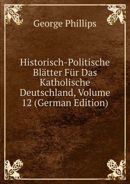 George Phillips Historisch-Politische Blatter Fur Das Katholische Deutschland, Volume 12 (German Edition) george phillips historisch politische blatter fur das katholische deutschland volume 5 german edition