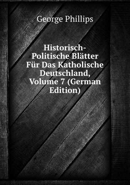 George Phillips Historisch-Politische Blatter Fur Das Katholische Deutschland, Volume 7 (German Edition) george phillips historisch politische blatter fur das katholische deutschland volume 5 german edition