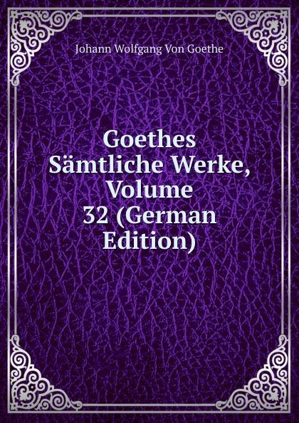 И. В. Гёте Goethes Samtliche Werke, Volume 32 (German Edition) и в гёте goethes werke part 2 volume 11 german edition