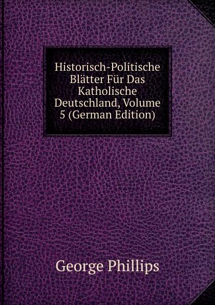George Phillips Historisch-Politische Blatter Fur Das Katholische Deutschland, Volume 5 (German Edition) george phillips historisch politische blatter fur das katholische deutschland volume 5 german edition