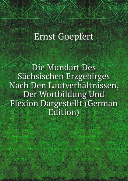 Ernst Goepfert Die Mundart Des Sachsischen Erzgebirges Nach Den Lautverhaltnissen, Der Wortbildung Und Flexion Dargestellt (German Edition)