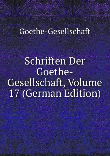 Goethe-Gesellschaft Schriften Der Goethe-Gesellschaft, Volume 17 (German Edition)