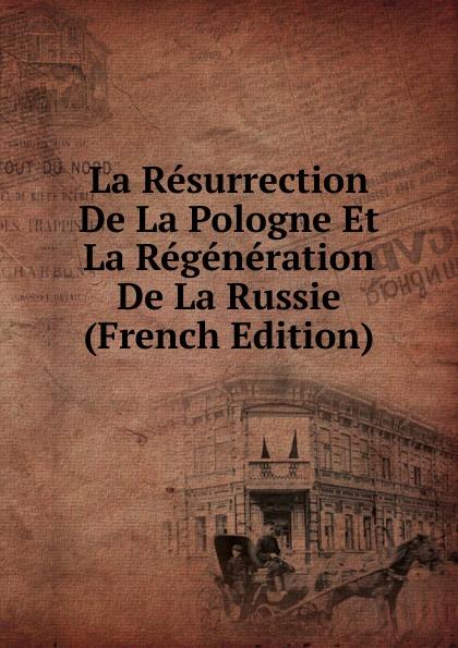 La Resurrection De La Pologne Et La Regeneration De La Russie (French Edition)