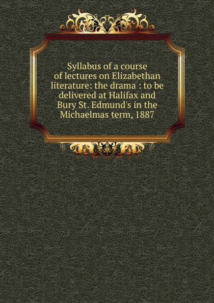 Syllabus of a course of lectures on Elizabethan literature: the drama : to be delivered at Halifax and Bury St. Edmund.s in the Michaelmas term, 1887 zokol bearing 23936ca w33 spherical roller bearing 3053936hk self aligning roller bearing 180 250 52mm