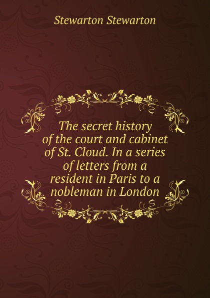 Stewarton Stewarton The secret history of the court and cabinet of St. Cloud. In a series of letters from a resident in Paris to a nobleman in London stewarton stewarton secret memoirs of the court of st cloud in a series of letters from a gentleman at paris to a nobleman in london