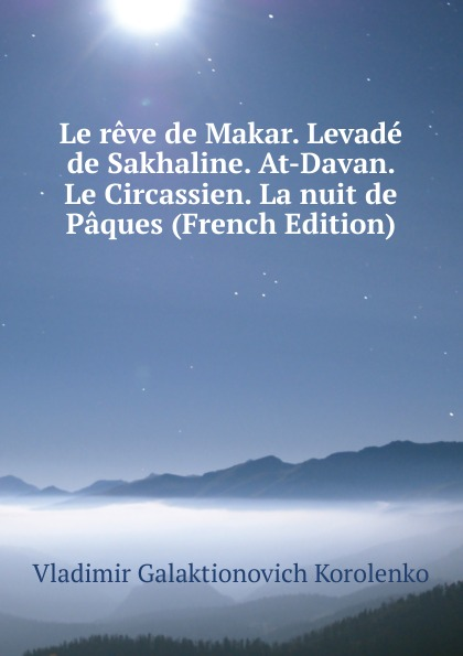 Vladimir Galaktionovich Korolenko Le reve de Makar. Levade de Sakhaline. At-Davan. Le Circassien. La nuit de Paques (French Edition) недорого