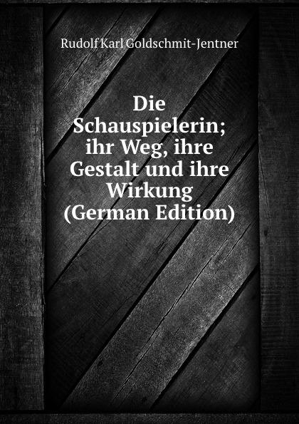Rudolf Karl Goldschmit-Jentner Die Schauspielerin; ihr Weg, ihre Gestalt und ihre Wirkung (German Edition)