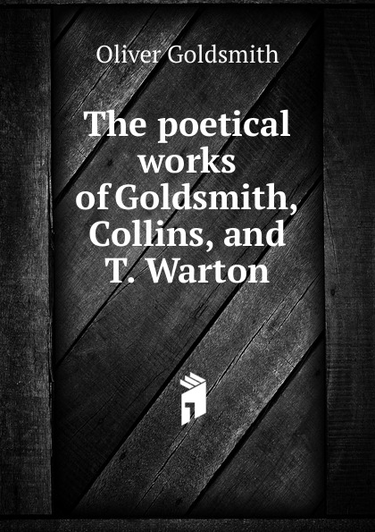 Goldsmith Oliver The poetical works of Goldsmith, Collins, and T. Warton