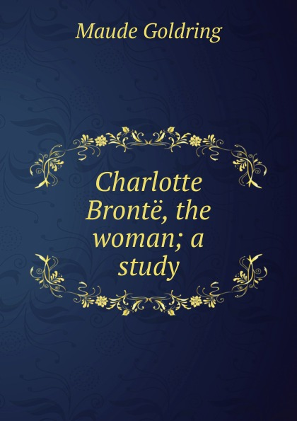 Maude Goldring Charlotte Bronte, the woman; a study goldring gl2300