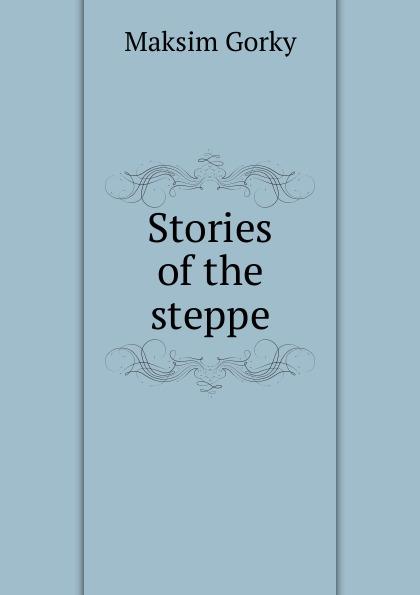 Максим Алексеевич Горький Stories of the steppe