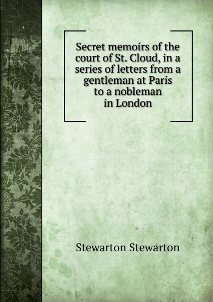 Stewarton Stewarton Secret memoirs of the court of St. Cloud, in a series of letters from a gentleman at Paris to a nobleman in London stewarton stewarton secret memoirs of the court of st cloud in a series of letters from a gentleman at paris to a nobleman in london