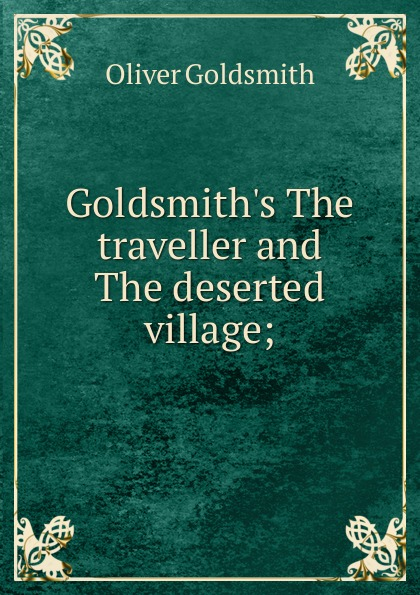 Goldsmith Oliver Goldsmith.s The traveller and The deserted village; oliver goldsmith the deserted village
