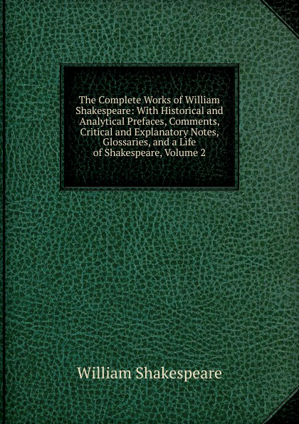 Уильям Шекспир The Complete Works of William Shakespeare: With Historical and Analytical Prefaces, Comments, Critical and Explanatory Notes, Glossaries, and a Life of Shakespeare, Volume 2 the arden shakespeare complete works