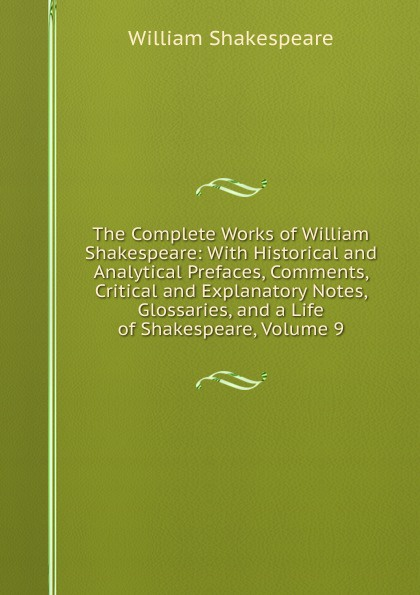 Уильям Шекспир The Complete Works of William Shakespeare: With Historical and Analytical Prefaces, Comments, Critical and Explanatory Notes, Glossaries, and a Life of Shakespeare, Volume 9 уильям шекспир the shakespeare story book