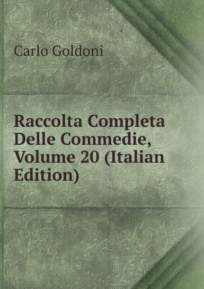 Carlo Goldoni Raccolta Completa Delle Commedie, Volume 20 (Italian Edition) carlo goldoni raccolta completa delle commedie 13 16