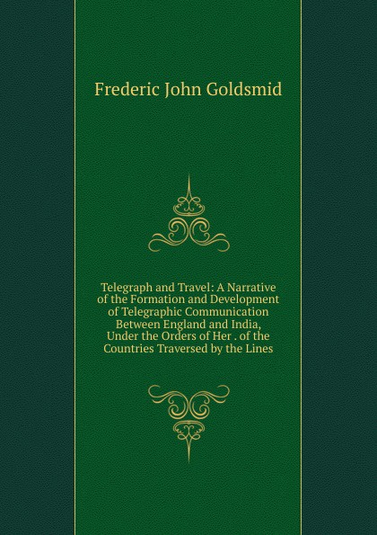 Frederic John Goldsmid Telegraph and Travel: A Narrative of the Formation and Development of Telegraphic Communication Between England and India, Under the Orders of Her . of the Countries Traversed by the Lines