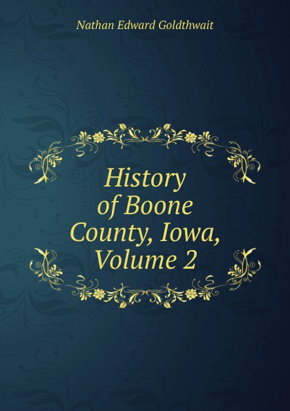 Nathan Edward Goldthwait History of Boone County, Iowa, Volume 2