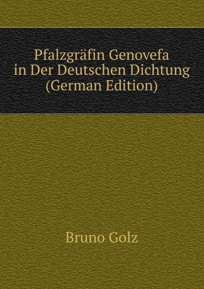 Bruno Golz Pfalzgrafin Genovefa in Der Deutschen Dichtung (German Edition) bruno golz pfalzgrafin genovefa in der deutschen dichtung classic reprint