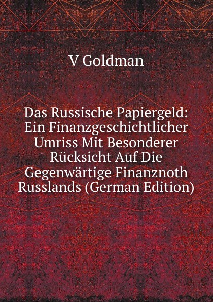 V Goldman Das Russische Papiergeld: Ein Finanzgeschichtlicher Umriss Mit Besonderer Rucksicht Auf Die Gegenwartige Finanznoth Russlands (German Edition)