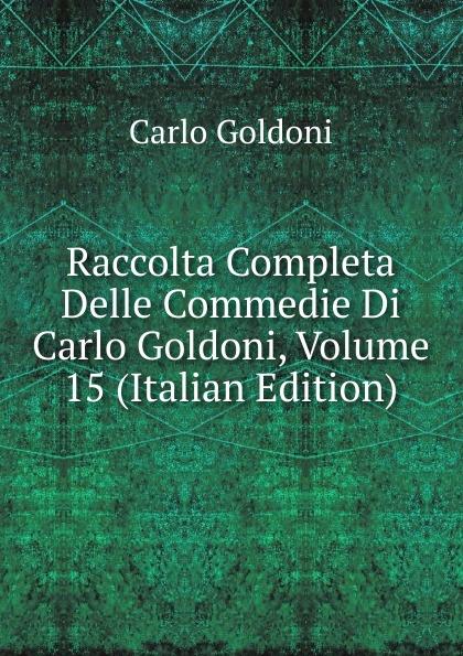 Carlo Goldoni Raccolta Completa Delle Commedie Di Carlo Goldoni, Volume 15 (Italian Edition) carlo goldoni raccolta completa delle commedie di carlo goldoni volume 10 italian edition