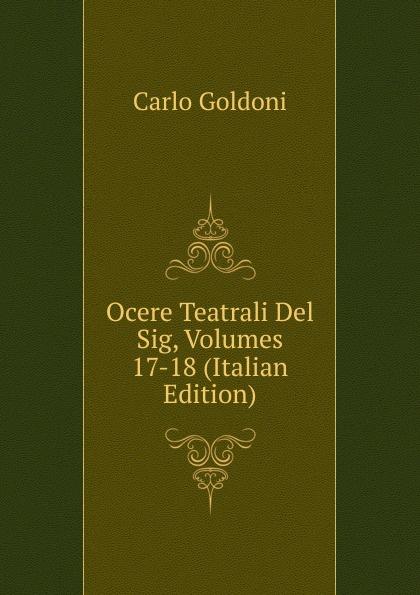 Carlo Goldoni Ocere Teatrali Del Sig, Volumes 17-18 (Italian Edition)