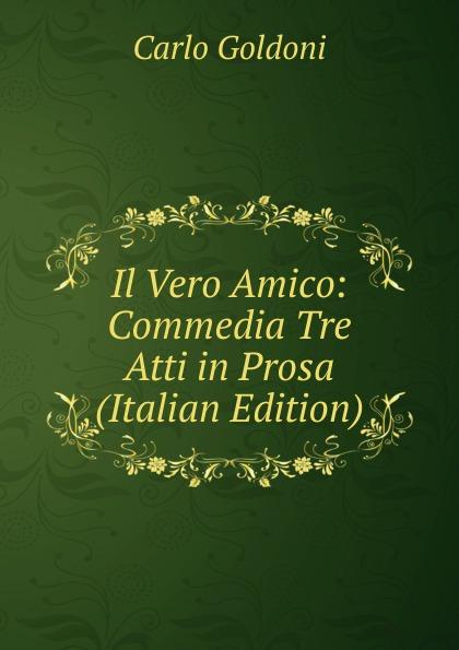 Carlo Goldoni Il Vero Amico: Commedia Tre Atti in Prosa (Italian Edition) carlo goldoni il vero amico