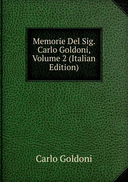 Carlo Goldoni Memorie Del Sig. Carlo Goldoni, Volume 2 (Italian Edition) carlo goldoni la donna sola italian edition