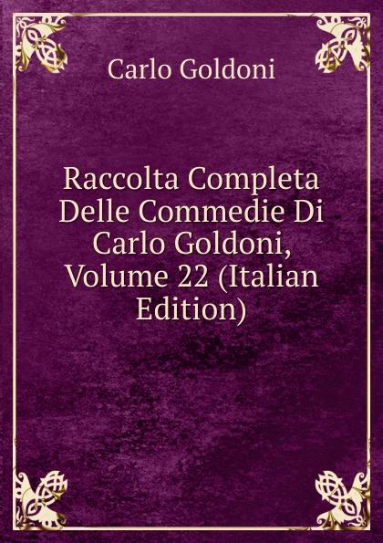Carlo Goldoni Raccolta Completa Delle Commedie Di Carlo Goldoni, Volume 22 (Italian Edition) carlo goldoni raccolta completa delle commedie di carlo goldoni volume 10 italian edition