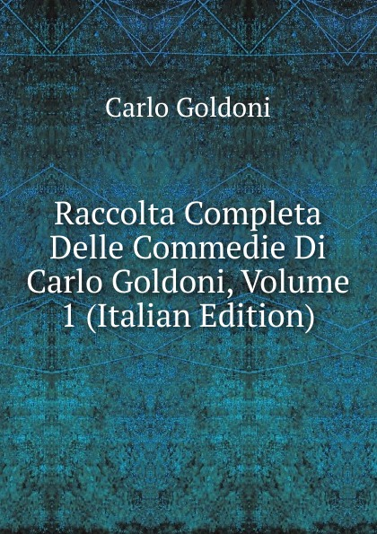 Carlo Goldoni Raccolta Completa Delle Commedie Di Carlo Goldoni, Volume 1 (Italian Edition) carlo goldoni raccolta completa delle commedie di carlo goldoni volume 10 italian edition