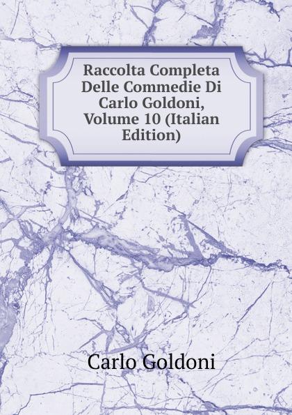 Carlo Goldoni Raccolta Completa Delle Commedie Di Carlo Goldoni, Volume 10 (Italian Edition) carlo goldoni raccolta completa delle commedie di carlo goldoni volume 10 italian edition
