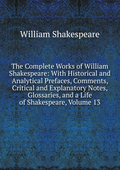 Уильям Шекспир The Complete Works of William Shakespeare: With Historical and Analytical Prefaces, Comments, Critical and Explanatory Notes, Glossaries, and a Life of Shakespeare, Volume 13 the arden shakespeare complete works