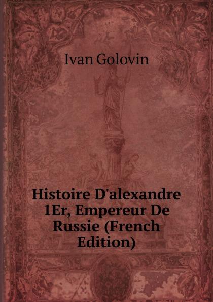 Ivan Golovin Histoire D.alexandre 1Er, Empereur De Russie (French Edition)