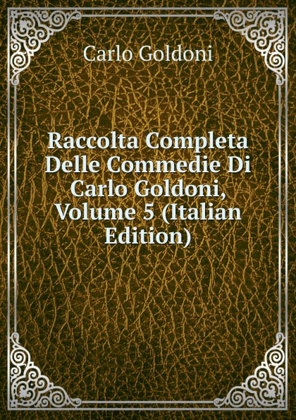 Carlo Goldoni Raccolta Completa Delle Commedie Di Carlo Goldoni, Volume 5 (Italian Edition) carlo goldoni raccolta completa delle commedie di carlo goldoni volume 10 italian edition
