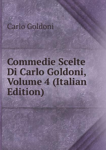 Carlo Goldoni Commedie Scelte Di Carlo Goldoni, Volume 4 (Italian Edition) carlo goldoni raccolta di commedie scelte 07
