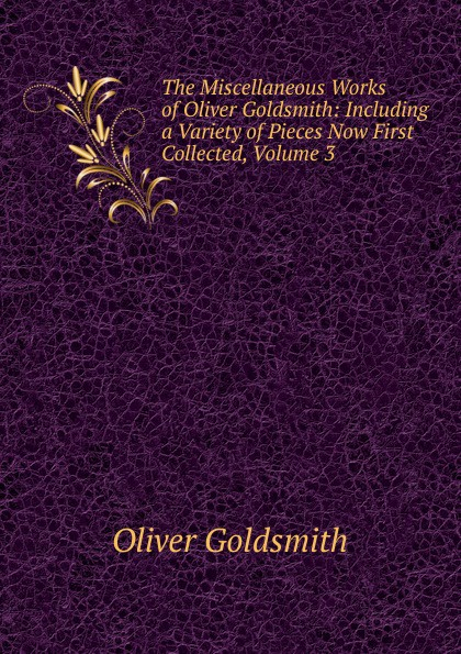 Goldsmith Oliver The Miscellaneous Works of Oliver Goldsmith: Including a Variety of Pieces Now First Collected, Volume 3 goldsmith oliver the miscellaneous works of oliver goldsmith v 3