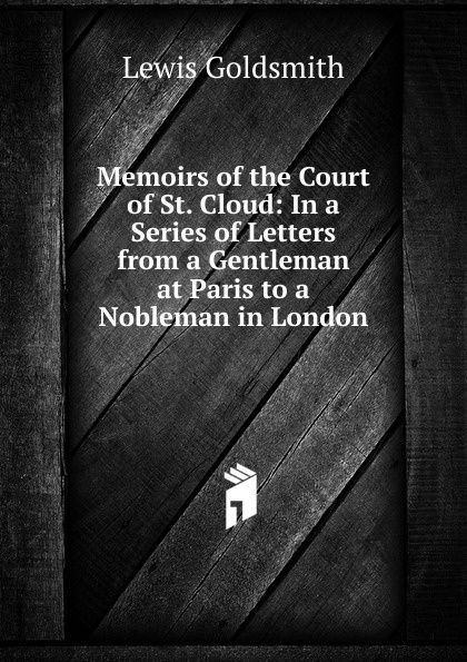 Lewis Goldsmith Memoirs of the Court of St. Cloud: In a Series of Letters from a Gentleman at Paris to a Nobleman in London stewarton stewarton secret memoirs of the court of st cloud in a series of letters from a gentleman at paris to a nobleman in london