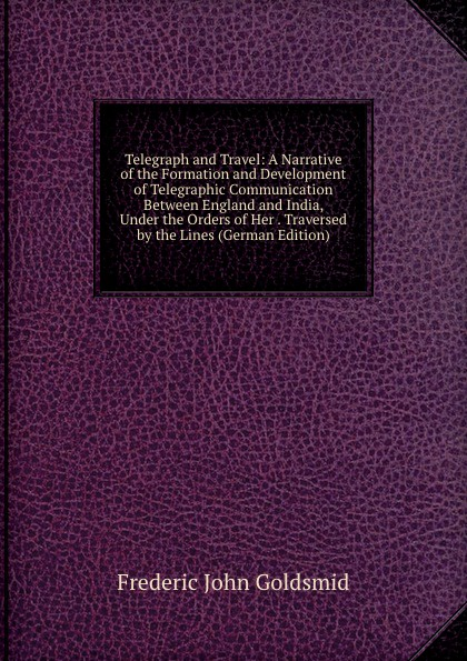 Frederic John Goldsmid Telegraph and Travel: A Narrative of the Formation and Development of Telegraphic Communication Between England and India, Under the Orders of Her . Traversed by the Lines (German Edition)