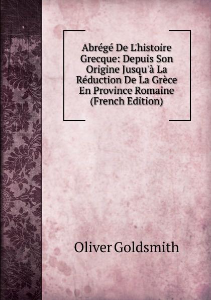 Goldsmith Oliver Abrege De L.histoire Grecque: Depuis Son Origine Jusqu.a La Reduction De La Grece En Province Romaine (French Edition)